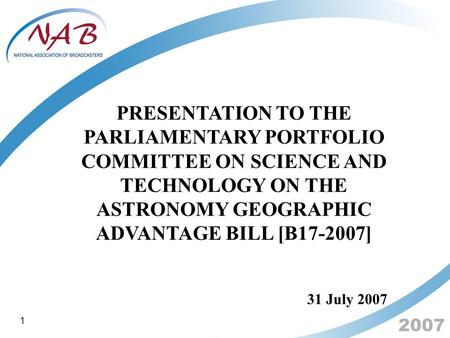 2007 PRESENTATION TO THE PARLIAMENTARY PORTFOLIO COMMITTEE ON SCIENCE AND TECHNOLOGY ON THE ASTRONOMY GEOGRAPHIC ADVANTAGE BILL [B17-2007] 31 July 2007.