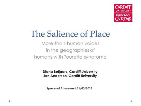 The Salience of Place More-than-human voices in the geographies of humans with Tourette syndrome Diana Beljaars, Cardiff University Jon Anderson, Cardiff.