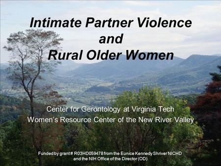 Intimate Partner Violence and Rural Older Women Center for Gerontology at Virginia Tech Women's Resource Center of the New River Valley Funded by grant.