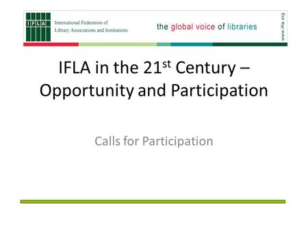 IFLA in the 21 st Century – Opportunity and Participation Calls for Participation.