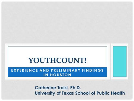 EXPERIENCE AND PRELIMINARY FINDINGS IN HOUSTON YOUTHCOUNT! Catherine Troisi, Ph.D. University of Texas School of Public Health.