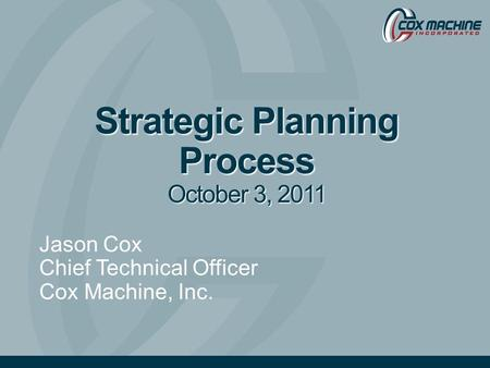 Strategic Planning Process October 3, 2011 Jason Cox Chief Technical Officer Cox Machine, Inc.
