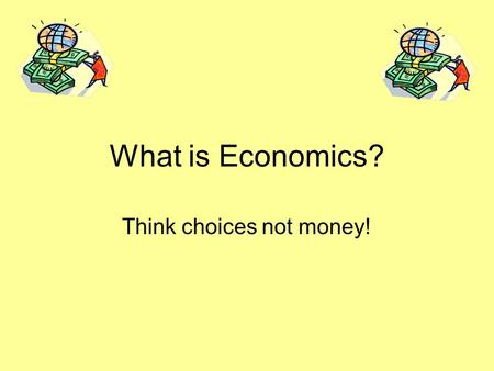What is Economics? Think choices not money!. What is Economics? Economics – how people use their scarce resources to satisfy their unlimited wants.