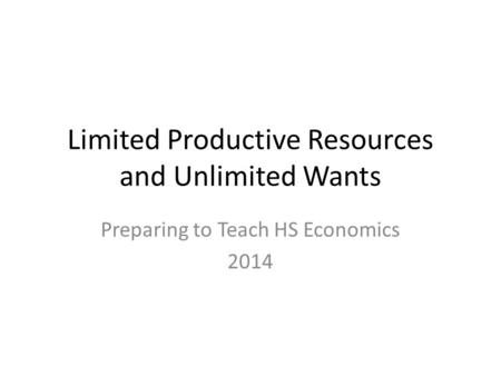 Limited Productive Resources and Unlimited Wants Preparing to Teach HS Economics 2014.