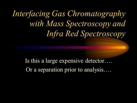Interfacing Gas Chromatography with Mass Spectroscopy and Infra Red Spectroscopy Is this a large expensive detector…. Or a separation prior to analysis….
