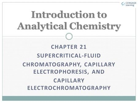 CHAPTER 21 SUPERCRITICAL-FLUID CHROMATOGRAPHY, CAPILLARY ELECTROPHORESIS, AND CAPILLARY ELECTROCHROMATOGRAPHY Introduction to Analytical Chemistry.