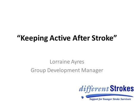 """Keeping Active After Stroke"" Lorraine Ayres Group Development Manager."