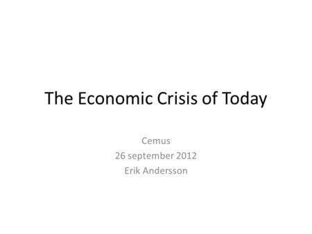 The Economic Crisis of Today Cemus 26 september 2012 Erik Andersson.