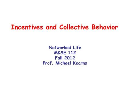 Incentives and Collective Behavior Networked Life MKSE 112 Fall 2012 Prof. Michael Kearns.