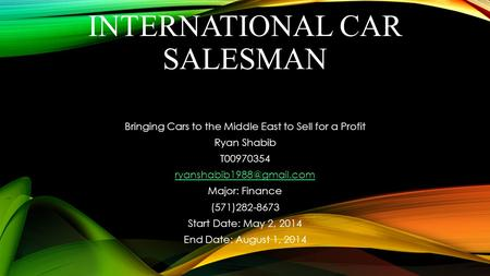 INTERNATIONAL CAR SALESMAN Bringing Cars to the Middle East to Sell for a Profit Ryan Shabib T00970354 Major: Finance (571)282-8673.