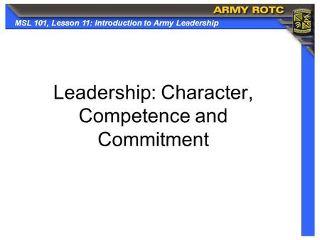 MSL 101, Lesson 11: Introduction to Army Leadership Leadership: Character, Competence and Commitment.