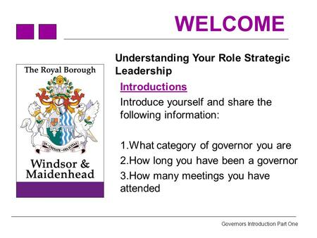 Governors Introduction Part One WELCOME Understanding Your Role Strategic Leadership Introductions Introduce yourself and share the following information: