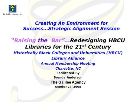 "Creating An Environment for Success…Strategic Alignment Session ""Raising the Bar""…Redesigning HBCU Libraries for the 21 st Century Historically Black Colleges."