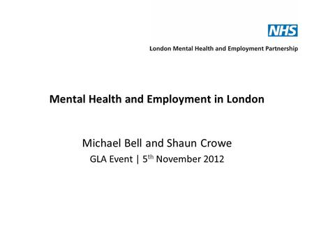 Mental Health and Employment in London Michael Bell and Shaun Crowe GLA Event | 5 th November 2012.