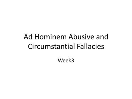 Ad Hominem Abusive and Circumstantial Fallacies Week3.