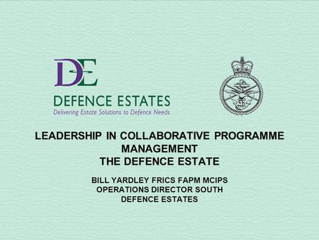 LEADERSHIP IN COLLABORATIVE PROGRAMME MANAGEMENT THE DEFENCE ESTATE BILL YARDLEY FRICS FAPM MCIPS OPERATIONS DIRECTOR SOUTH DEFENCE ESTATES.