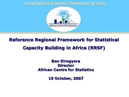 African Centre for Statistics United Nations Economic Commission for Africa Reference Regional Framework for Statistical Capacity Building in Africa (RRSF)