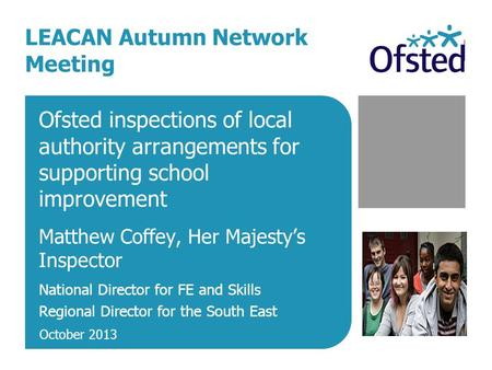 Ofsted inspections of local authority arrangements for supporting school improvement Matthew Coffey, Her Majesty's Inspector National Director for FE and.