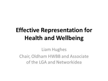 Effective Representation for Health and Wellbeing Liam Hughes Chair, Oldham HWBB and Associate of the LGA and Networkidea.