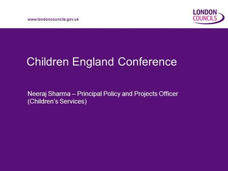 Www.londoncouncils.gov.uk Children England Conference Neeraj Sharma – Principal Policy and Projects Officer (Children's Services)