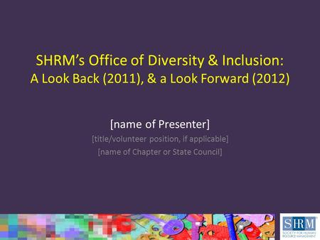 SHRM's Office of Diversity & Inclusion: A Look Back (2011), & a Look Forward (2012) [name of Presenter] [title/volunteer position, if applicable] [name.