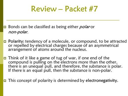 Review – Packet #7  Bonds can be classified as being either polar or non-polar.  Polarity: tendency of a molecule, or compound, to be attracted or repelled.