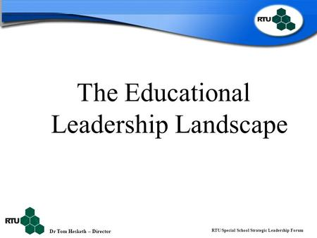 Dr Tom Hesketh – Director RTU/Special School Strategic Leadership Forum The Educational Leadership Landscape.