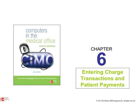 CHAPTER © 2011 The McGraw-Hill Companies, Inc. All rights reserved. 6 Entering Charge Transactions and Patient Payments.
