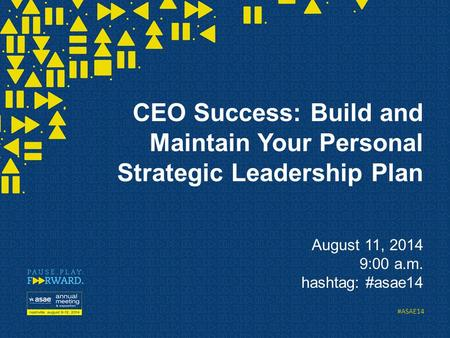 #ASAE14 CEO Success: Build and Maintain Your Personal Strategic Leadership Plan August 11, 2014 9:00 a.m. hashtag: #asae14.