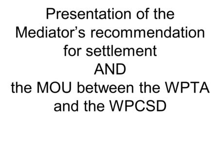 Presentation of the Mediator's recommendation for settlement AND the MOU between the WPTA and the WPCSD.