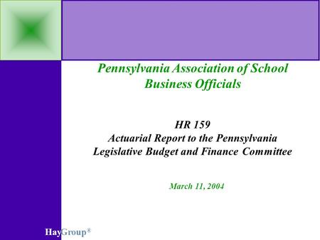 HayGroup ® Pennsylvania Association of School Business Officials HR 159 Actuarial Report to the Pennsylvania Legislative Budget and Finance Committee March.