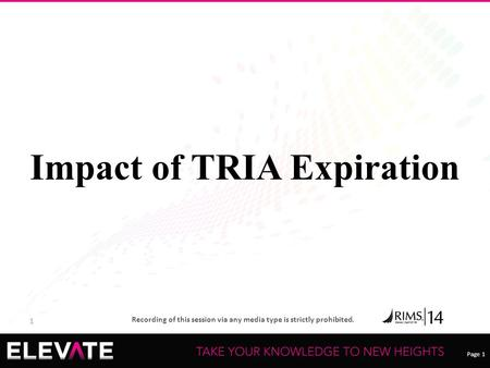 Page 1 Recording of this session via any media type is strictly prohibited. Impact of TRIA Expiration 1.