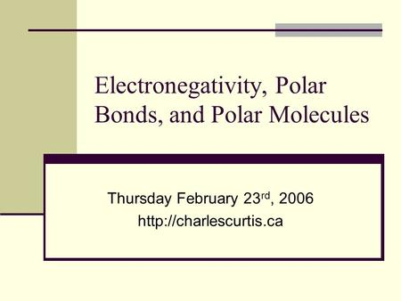Electronegativity, Polar Bonds, and Polar Molecules Thursday February 23 rd, 2006