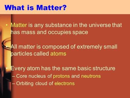 What is Matter? Matter is any substance in the universe that has mass and occupies space All matter is composed of extremely small particles called atoms.