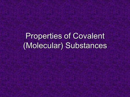 Properties of Covalent (Molecular) Substances. Poor conductors of heat & electricity in any phase. No charged particles! Low melting & boiling points: