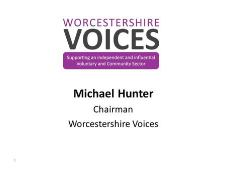 Michael Hunter Chairman Worcestershire Voices 1. Supporting an independent and influential Voluntary and Community Sector 2.