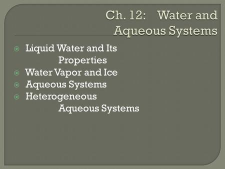 Liquid Water and Its Properties  Water Vapor and Ice  Aqueous Systems  Heterogeneous Aqueous Systems.