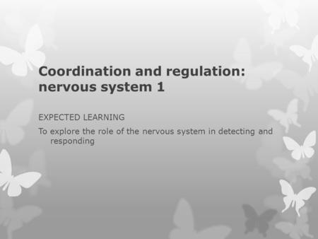 Coordination and regulation: nervous system 1 EXPECTED LEARNING To explore the role of the nervous system in detecting and responding.