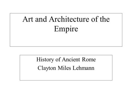 Art and Architecture of the Empire History of Ancient Rome Clayton Miles Lehmann.