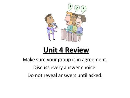 Unit 4 Review Make sure your group is in agreement. Discuss every answer choice. Do not reveal answers until asked.