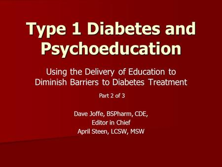 Using the Delivery of Education to Diminish Barriers to Diabetes Treatment Dave Joffe, BSPharm, CDE, Editor in Chief April Steen, LCSW, MSW Type 1 Diabetes.