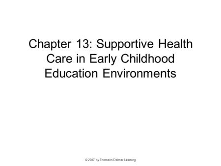 © 2007 by Thomson Delmar Learning Chapter 13: Supportive Health Care in Early Childhood Education Environments.