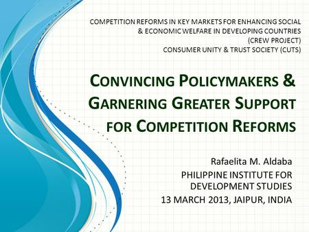 C ONVINCING P OLICYMAKERS & G ARNERING G REATER S UPPORT FOR C OMPETITION R EFORMS Rafaelita M. Aldaba PHILIPPINE INSTITUTE FOR DEVELOPMENT STUDIES 13.