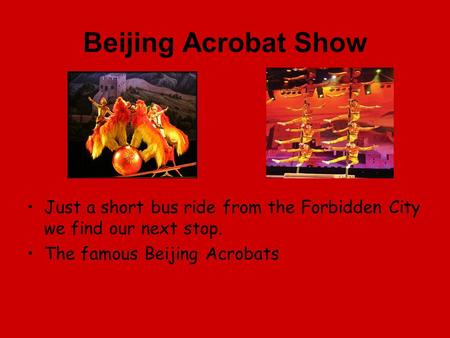 Beijing Acrobat Show Just a short bus ride from the Forbidden City we find our next stop. The famous Beijing Acrobats.