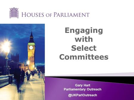 Engaging with Select Committees Gary Hart Parliamentary