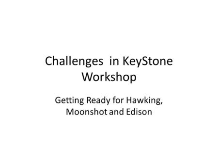 Challenges in KeyStone Workshop Getting Ready for Hawking, Moonshot and Edison.