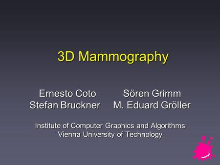 3D Mammography Ernesto Coto Sören Grimm Stefan Bruckner M. Eduard Gröller Institute of Computer Graphics and Algorithms Vienna University of Technology.