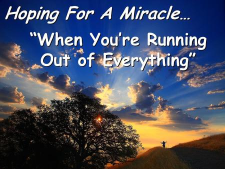 "Hoping For A Miracle… Hoping For A Miracle… ""When You're Running Out of Everything"" ""When You're Running Out of Everything"""