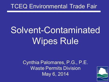TCEQ Environmental Trade Fair Solvent-Contaminated Wipes Rule Cynthia Palomares, P.G., P.E. Waste Permits Division May 6, 2014.