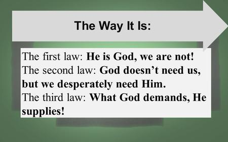 The first law: He is God, we are not! The second law: God doesn't need us, but we desperately need Him. The third law: What God demands, He supplies! The.